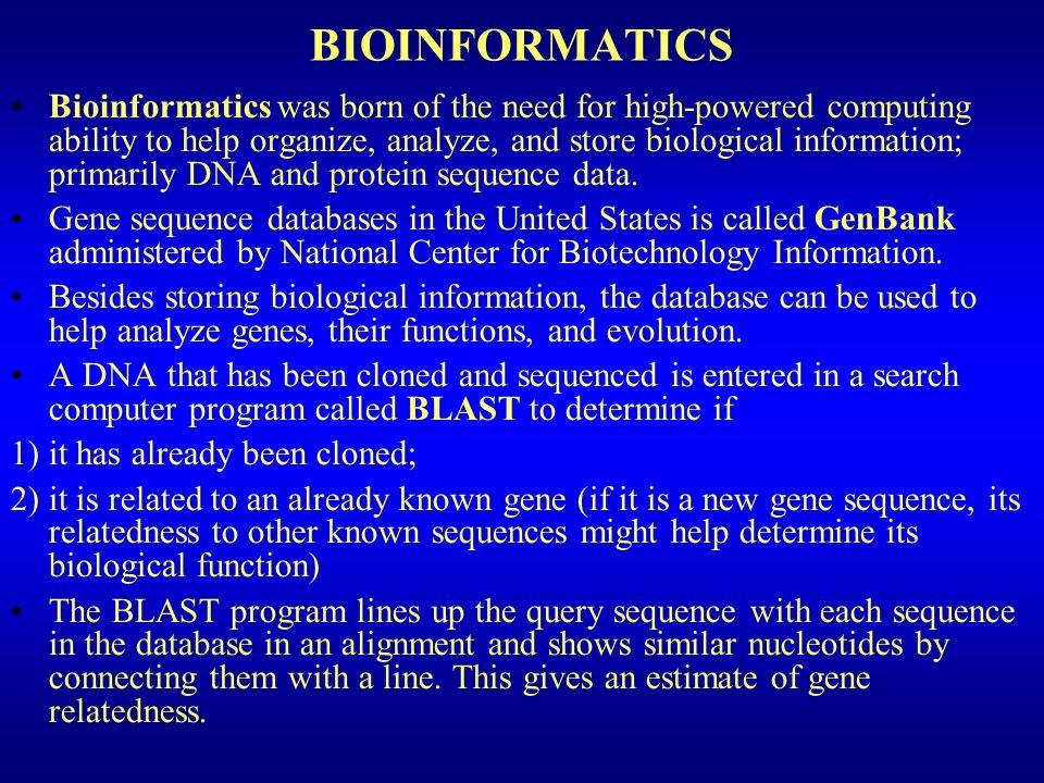 BIOINFORMATICS Bioinformatics was born of the need for high-powered computing ability to help organize, analyze, and store biological information; primarily DNA and protein sequence data.