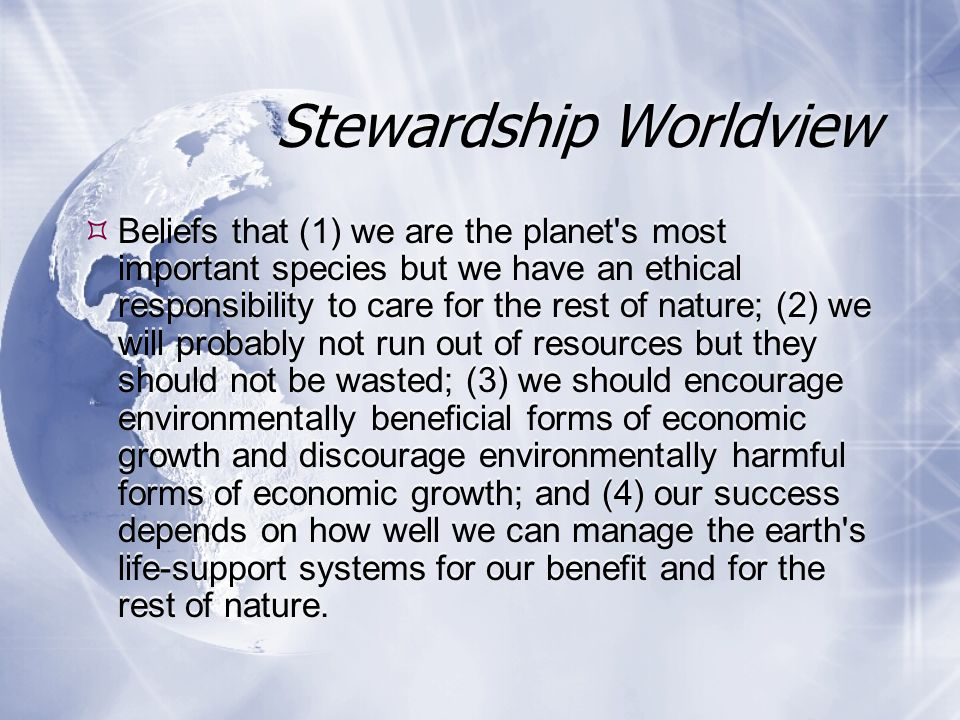 Planetary Management Worldview  Beliefs that (1) as the planet ' s most important species, we are in charge of the earth; (2) we will not run out of resources because of our ability to develop and find new ones; (3) the potential for economic growth is essentially unlimited; and (4) our success depends on how well we manage the earth s life-support systems mostly for our own benefit.