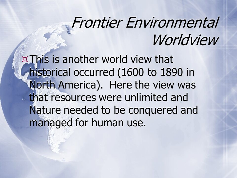 Environmental Wisdom World View  Beliefs that (1) nature exists for all the earth s species and we are not in charge of the earth; (2) resources are limited, should not be wasted, and are not all for us; (3) we should encourage earth-sustaining forms of economic growth and discourage earth- degrading forms of economic growth; and (4) our success depends on learning how the earth sustains itself and integrating such lessons from nature into the ways we think and act