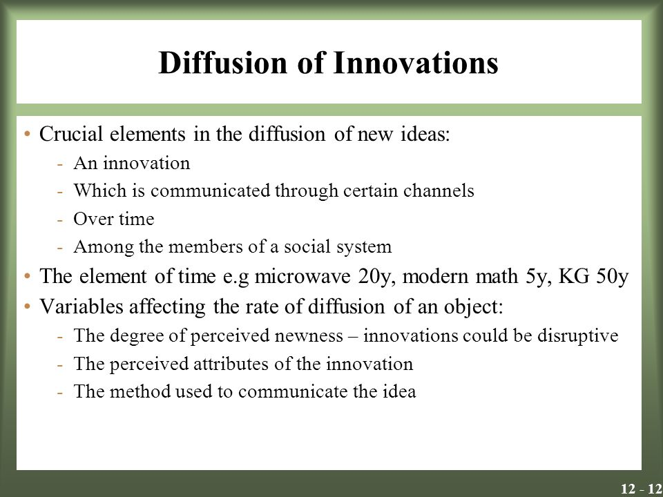 Diffusion of Innovations Crucial elements in the diffusion of new ideas: -An innovation -Which is communicated through certain channels -Over time -Among the members of a social system The element of time e.g microwave 20y, modern math 5y, KG 50y Variables affecting the rate of diffusion of an object: -The degree of perceived newness – innovations could be disruptive -The perceived attributes of the innovation -The method used to communicate the idea