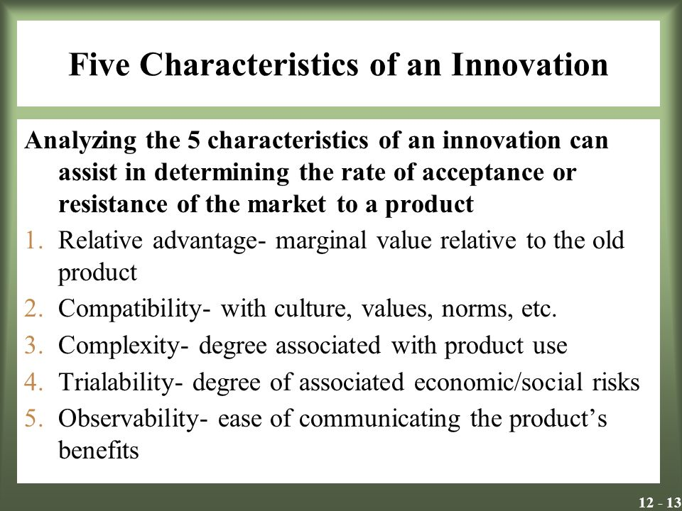 Five Characteristics of an Innovation Analyzing the 5 characteristics of an innovation can assist in determining the rate of acceptance or resistance of the market to a product 1.Relative advantage- marginal value relative to the old product 2.Compatibility- with culture, values, norms, etc.