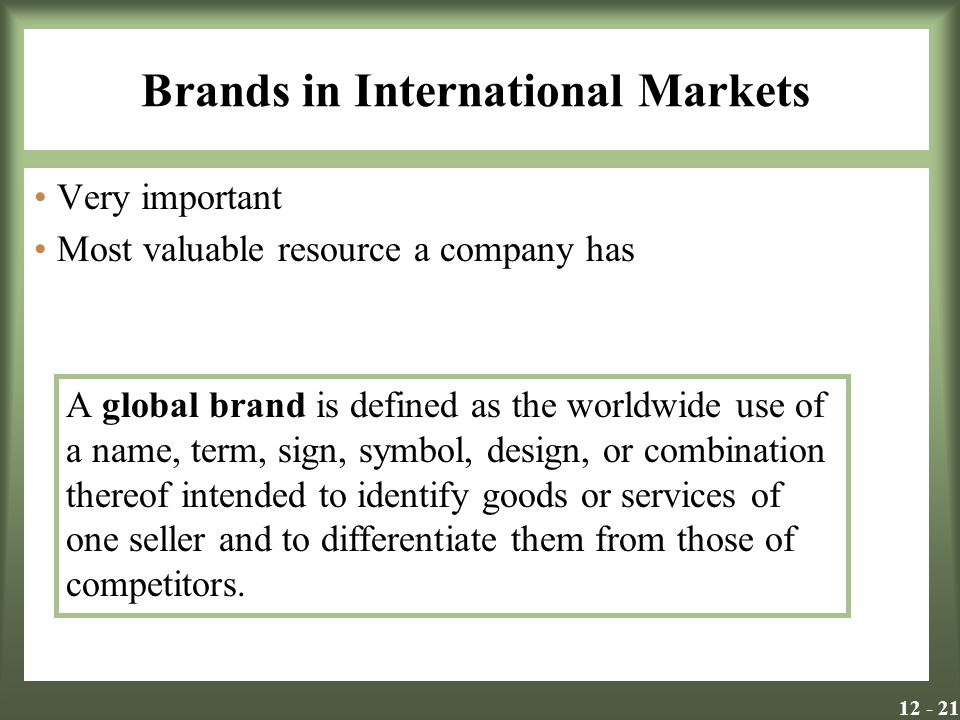 Brands in International Markets Very important Most valuable resource a company has A global brand is defined as the worldwide use of a name, term, sign, symbol, design, or combination thereof intended to identify goods or services of one seller and to differentiate them from those of competitors.