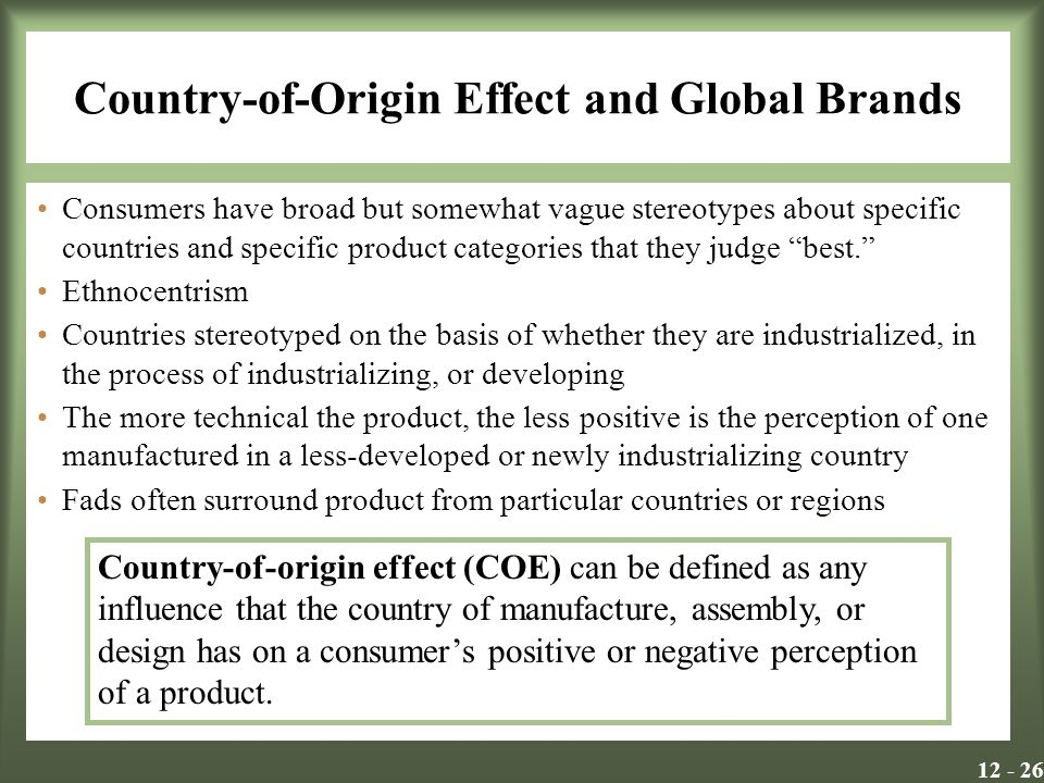 Country-of-Origin Effect and Global Brands Consumers have broad but somewhat vague stereotypes about specific countries and specific product categories that they judge best. Ethnocentrism Countries stereotyped on the basis of whether they are industrialized, in the process of industrializing, or developing The more technical the product, the less positive is the perception of one manufactured in a less-developed or newly industrializing country Fads often surround product from particular countries or regions Country-of-origin effect (COE) can be defined as any influence that the country of manufacture, assembly, or design has on a consumer's positive or negative perception of a product.