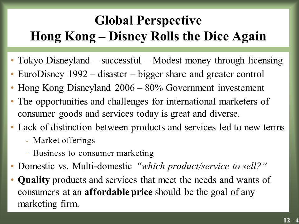 Global Perspective Hong Kong – Disney Rolls the Dice Again Tokyo Disneyland – successful – Modest money through licensing EuroDisney 1992 – disaster – bigger share and greater control Hong Kong Disneyland 2006 – 80% Government investement The opportunities and challenges for international marketers of consumer goods and services today is great and diverse.