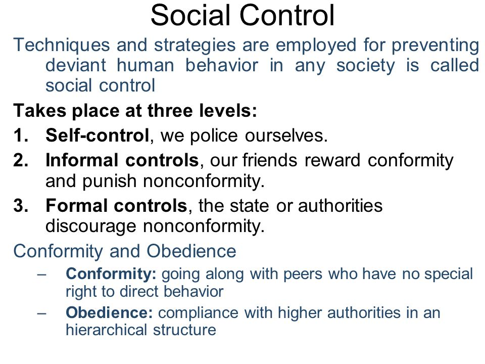 Social Control Techniques and strategies are employed for preventing deviant human behavior in any society is called social control Takes place at three levels: 1.Self-control, we police ourselves.