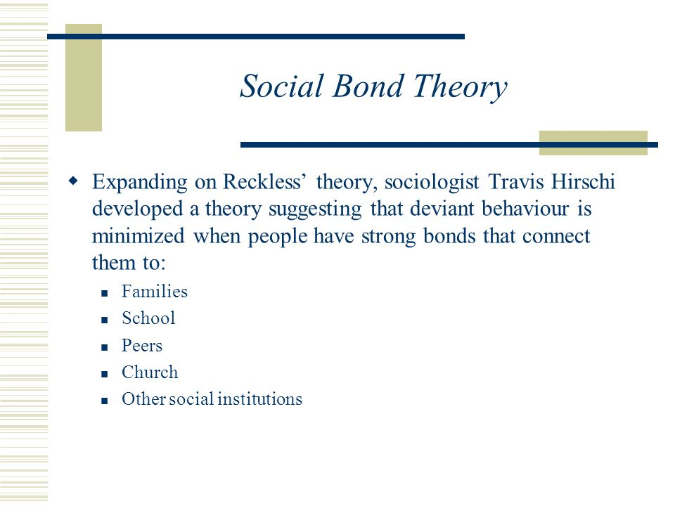 Social Bond Theory  Expanding on Reckless' theory, sociologist Travis Hirschi developed a theory suggesting that deviant behaviour is minimized when people have strong bonds that connect them to: Families School Peers Church Other social institutions