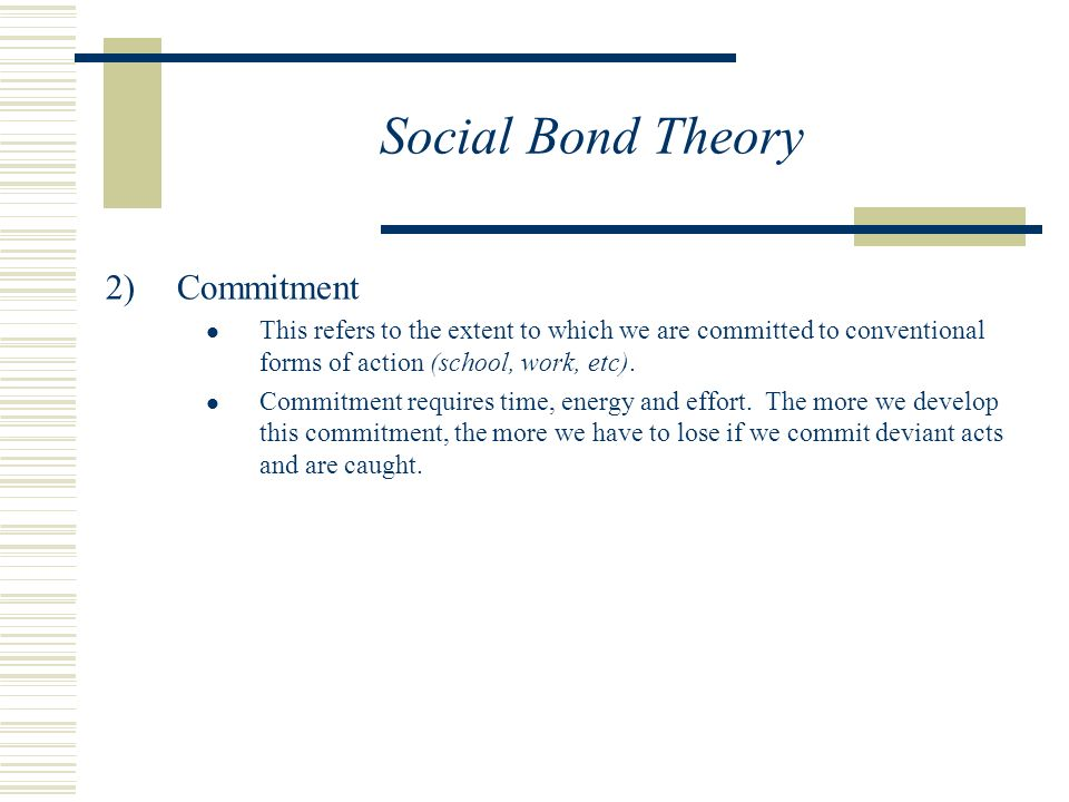 Social Bond Theory  Commitment This refers to the extent to which we are committed to conventional forms of action (school, work, etc).