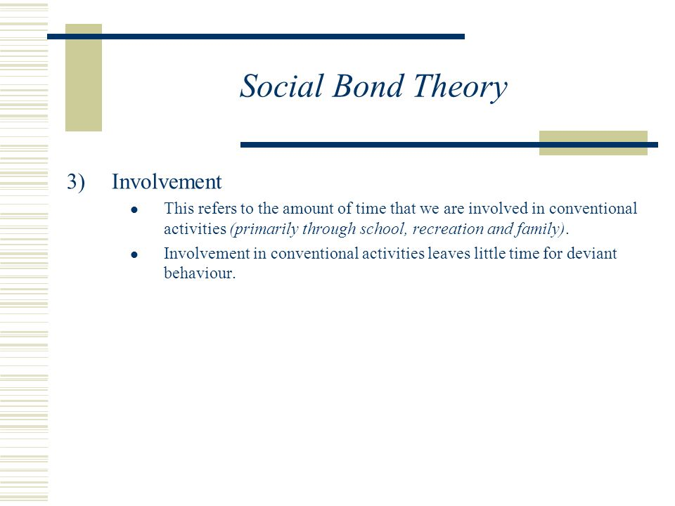 Social Bond Theory  Involvement This refers to the amount of time that we are involved in conventional activities (primarily through school, recreation and family).