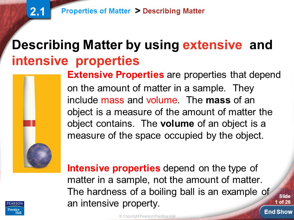 End Show © Copyright Pearson Prentice Hall Properties of Matter > Slide 1 of 26 Describing Matter Describing Matter by using extensive and intensive properties 2.1 Extensive Properties are properties that depend on the amount of matter in a sample.