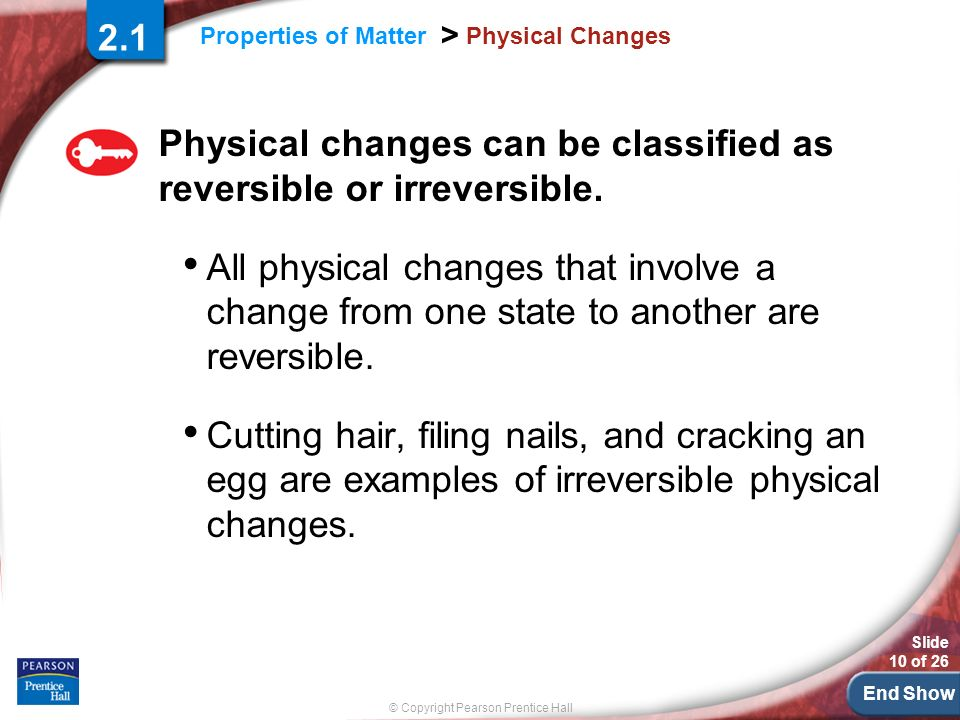 End Show Slide 10 of 26 © Copyright Pearson Prentice Hall Properties of Matter > Physical Changes Physical changes can be classified as reversible or irreversible.