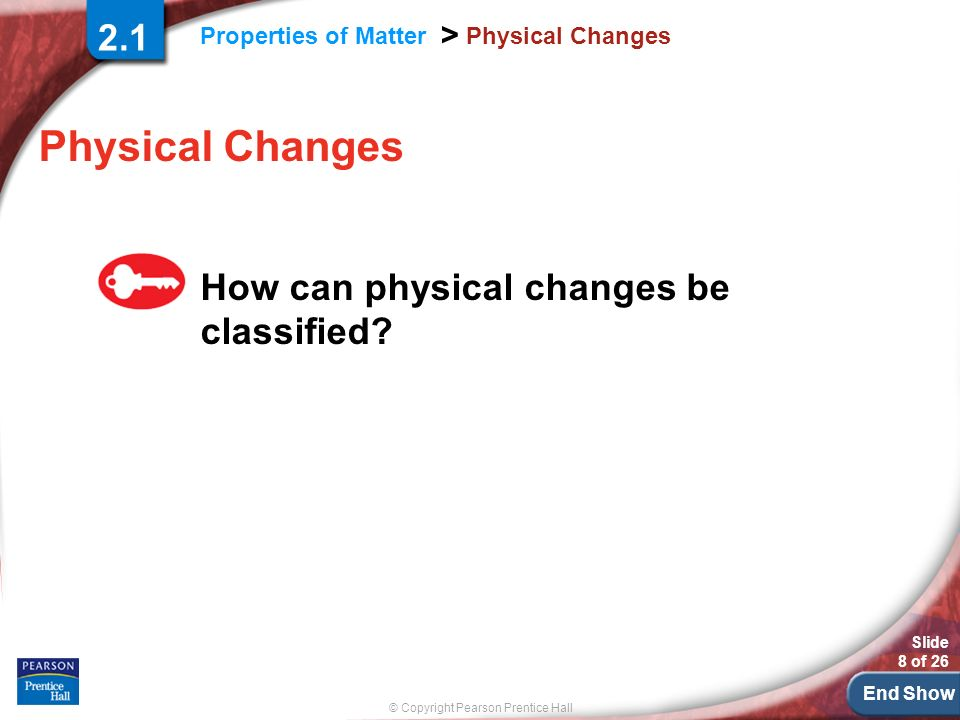 End Show © Copyright Pearson Prentice Hall Properties of Matter > Slide 8 of 26 Physical Changes How can physical changes be classified.