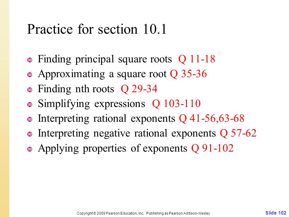Practice for section 10.1  Finding principal square roots Q  Approximating a square root Q  Finding nth roots Q  Simplifying expressions Q  Interpreting rational exponents Q 41-56,63-68  Interpreting negative rational exponents Q  Applying properties of exponents Q Slide 102 Copyright © 2009 Pearson Education, Inc.