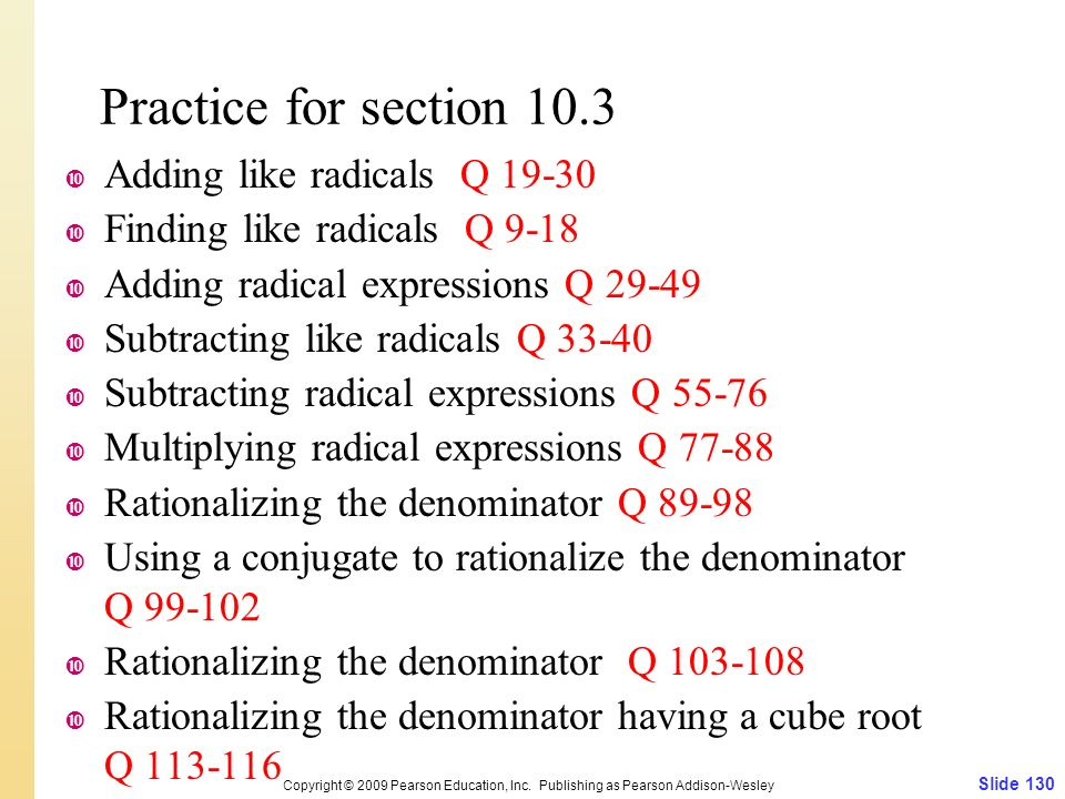 Practice for section 10.3  Adding like radicals Q  Finding like radicals Q 9-18  Adding radical expressions Q  Subtracting like radicals Q  Subtracting radical expressions Q  Multiplying radical expressions Q  Rationalizing the denominator Q  Using a conjugate to rationalize the denominator Q  Rationalizing the denominator Q  Rationalizing the denominator having a cube root Q Slide 130 Copyright © 2009 Pearson Education, Inc.