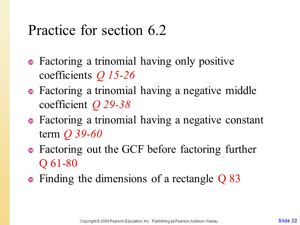 Practice for section 6.2  Factoring a trinomial having only positive coefficients Q  Factoring a trinomial having a negative middle coefficient Q  Factoring a trinomial having a negative constant term Q  Factoring out the GCF before factoring further Q  Finding the dimensions of a rectangle Q 83 Slide 22 Copyright © 2009 Pearson Education, Inc.