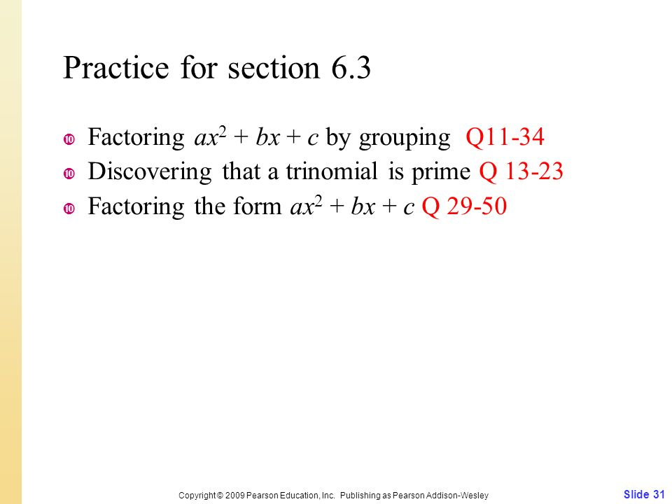Practice for section 6.3  Factoring ax 2 + bx + c by grouping Q11-34  Discovering that a trinomial is prime Q 13-23  Factoring the form ax 2 + bx + c Q 29-50 Slide 31 Copyright © 2009 Pearson Education, Inc.