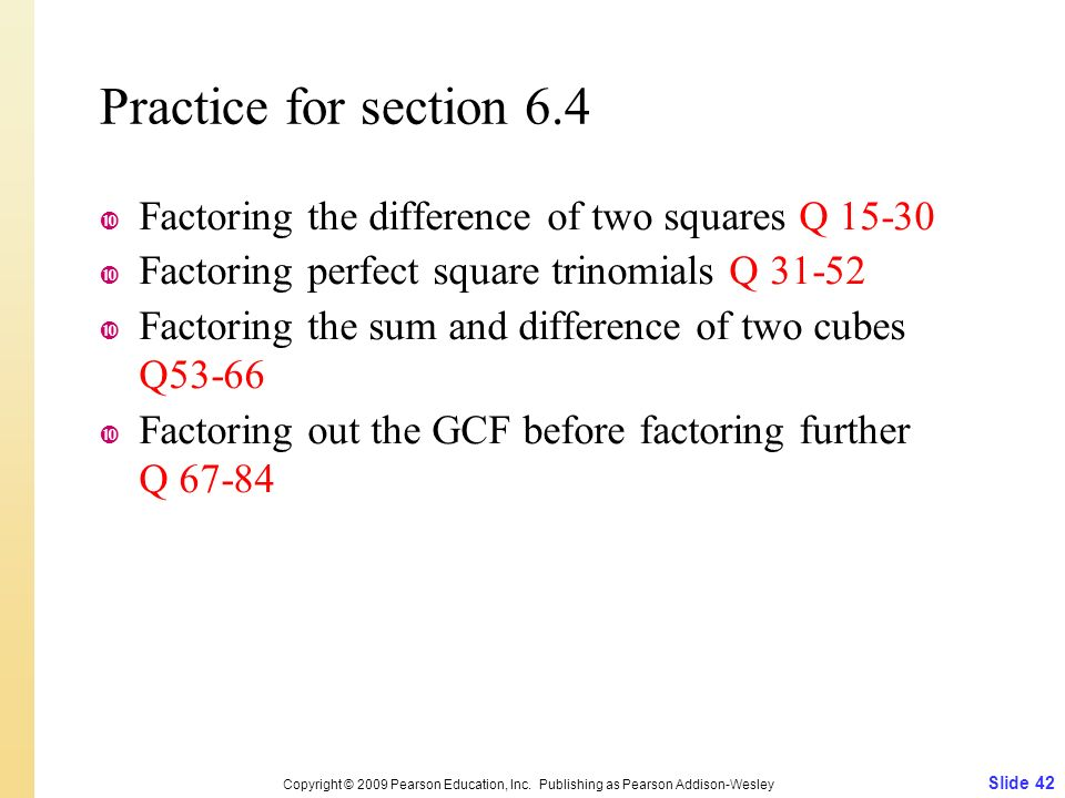 Practice for section 6.4  Factoring the difference of two squares Q 15-30  Factoring perfect square trinomials Q 31-52  Factoring the sum and difference of two cubes Q53-66  Factoring out the GCF before factoring further Q 67-84 Slide 42 Copyright © 2009 Pearson Education, Inc.