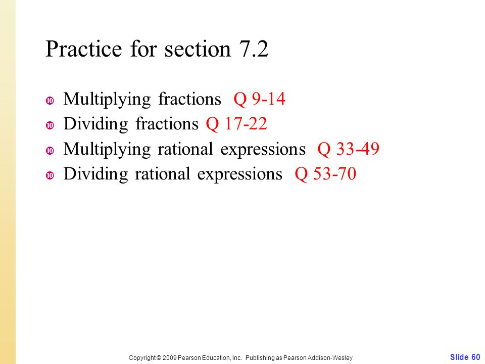 Practice for section 7.2  Multiplying fractions Q 9-14  Dividing fractions Q  Multiplying rational expressions Q  Dividing rational expressions Q Slide 60 Copyright © 2009 Pearson Education, Inc.