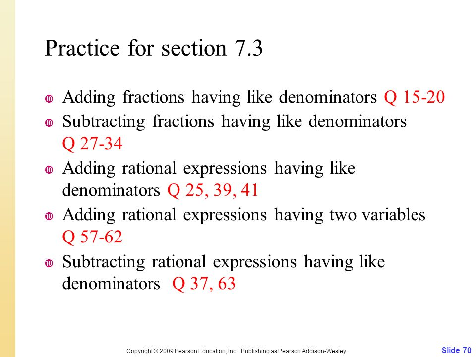 Practice for section 7.3  Adding fractions having like denominators Q  Subtracting fractions having like denominators Q  Adding rational expressions having like denominators Q 25, 39, 41  Adding rational expressions having two variables Q  Subtracting rational expressions having like denominators Q 37, 63 Slide 70 Copyright © 2009 Pearson Education, Inc.