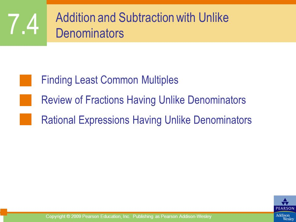 Addition and Subtraction with Unlike Denominators Finding Least Common Multiples Review of Fractions Having Unlike Denominators Rational Expressions Having Unlike Denominators 7.4