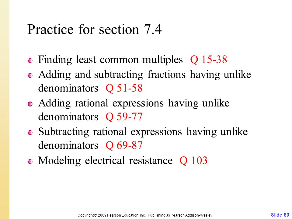 Practice for section 7.4  Finding least common multiples Q 15-38  Adding and subtracting fractions having unlike denominators Q 51-58  Adding rational expressions having unlike denominators Q 59-77  Subtracting rational expressions having unlike denominators Q 69-87  Modeling electrical resistance Q 103 Slide 80 Copyright © 2009 Pearson Education, Inc.