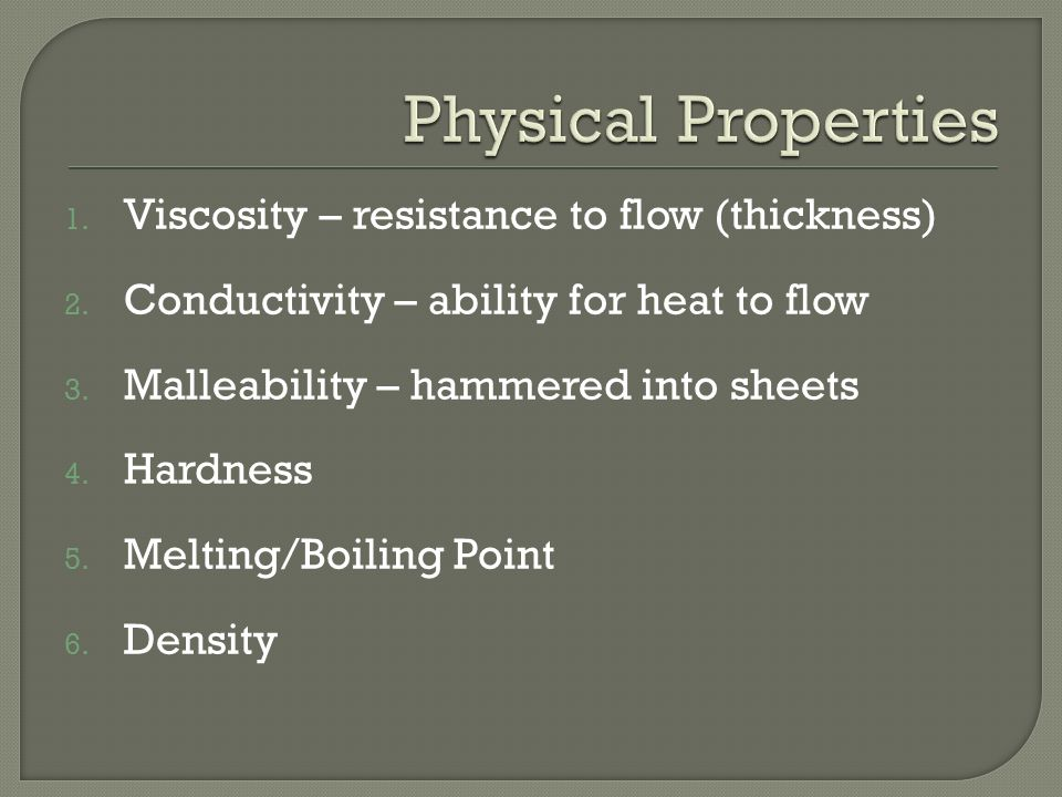 1. Viscosity – resistance to flow (thickness) 2. Conductivity – ability for heat to flow 3.