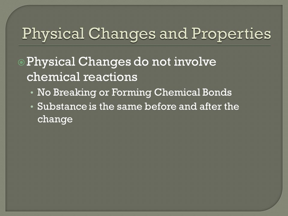  Physical Changes do not involve chemical reactions No Breaking or Forming Chemical Bonds Substance is the same before and after the change