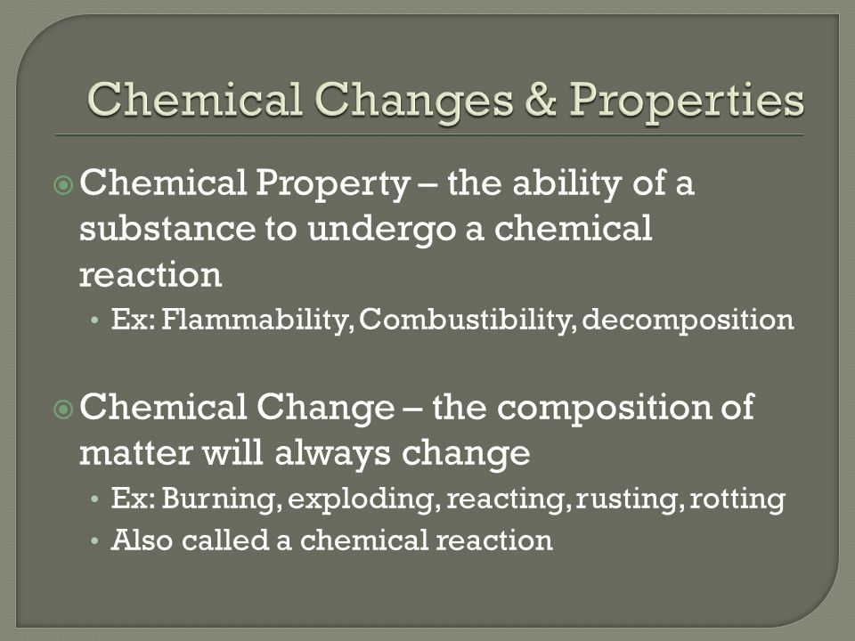  Chemical Property – the ability of a substance to undergo a chemical reaction Ex: Flammability, Combustibility, decomposition  Chemical Change – the composition of matter will always change Ex: Burning, exploding, reacting, rusting, rotting Also called a chemical reaction