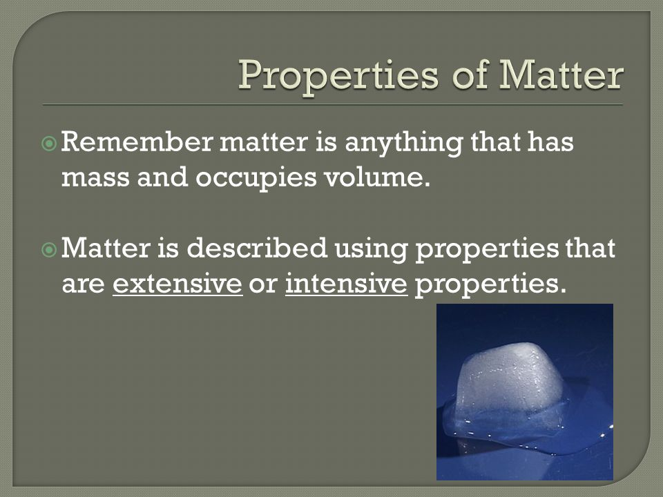  Remember matter is anything that has mass and occupies volume.