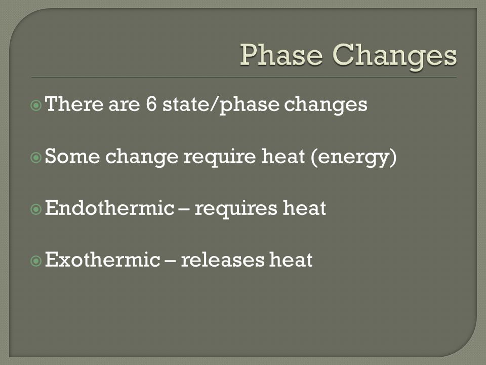  There are 6 state/phase changes  Some change require heat (energy)  Endothermic – requires heat  Exothermic – releases heat