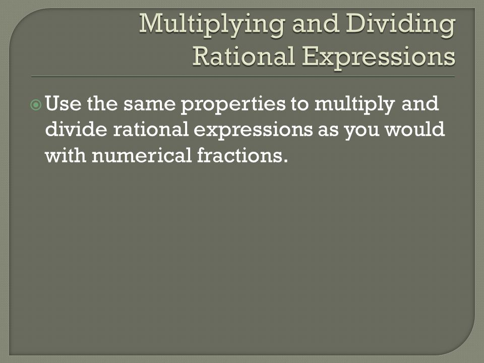  Use the same properties to multiply and divide rational expressions as you would with numerical fractions.