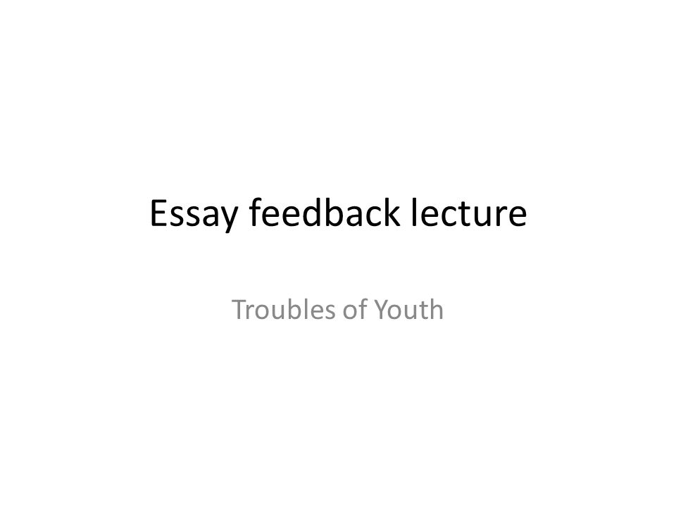 essay feedback lecture troubles of youth what are we going to  1 essay feedback lecture troubles of youth