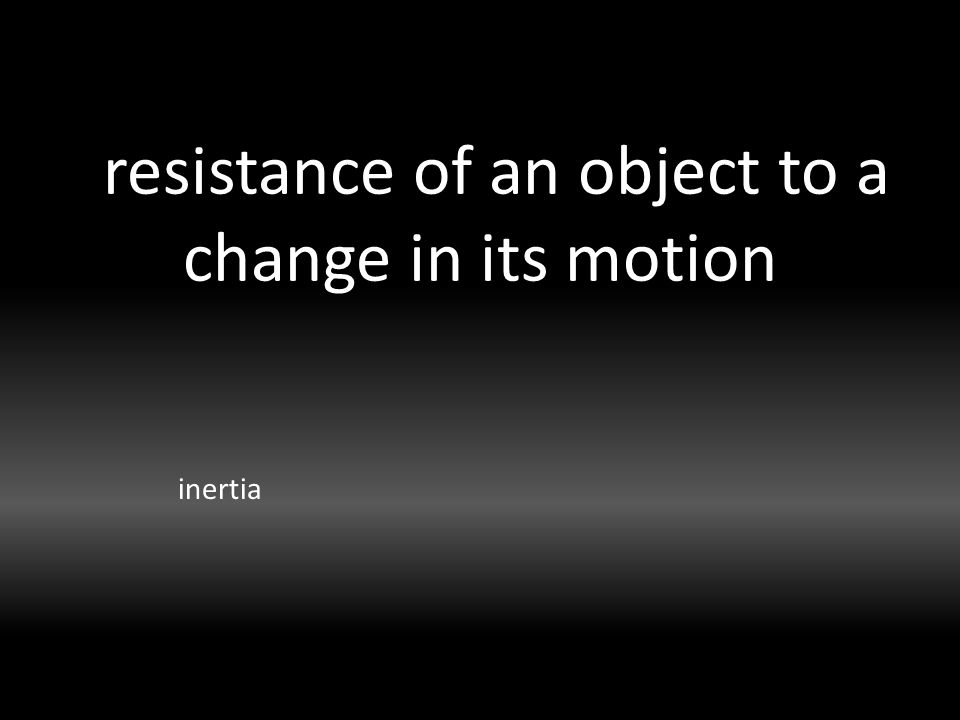 resistance of an object to a change in its motion inertia