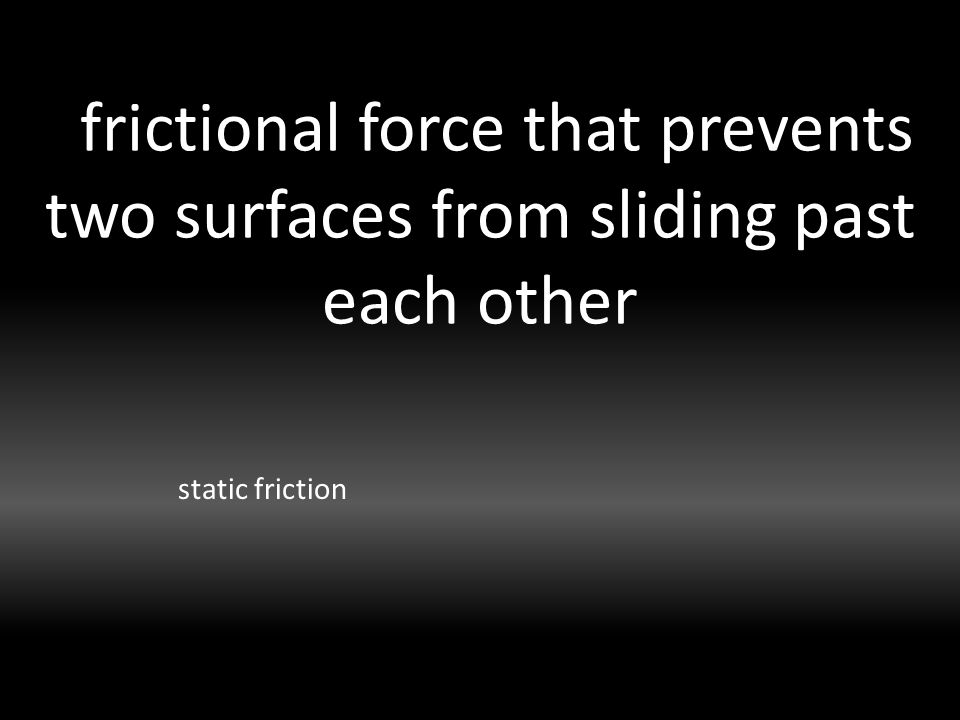 frictional force that prevents two surfaces from sliding past each other static friction