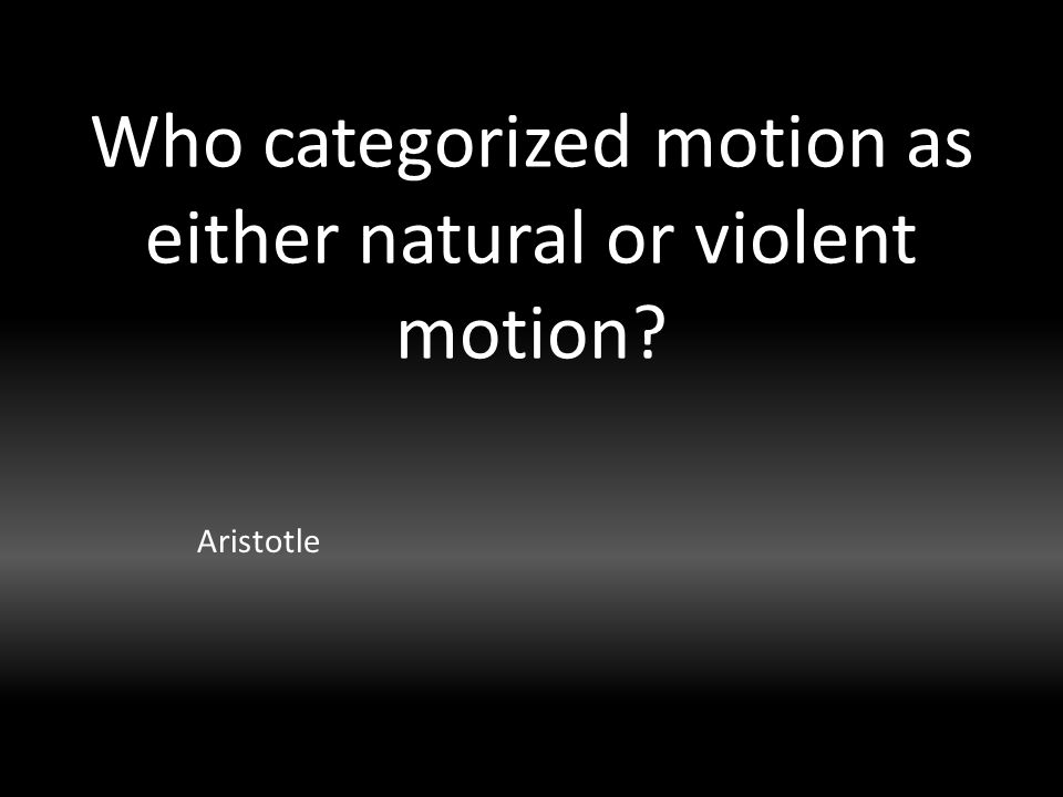 Who categorized motion as either natural or violent motion Aristotle