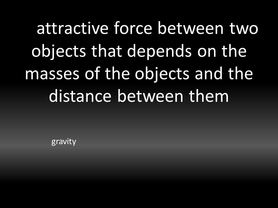 attractive force between two objects that depends on the masses of the objects and the distance between them gravity