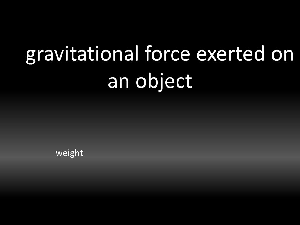 gravitational force exerted on an object weight