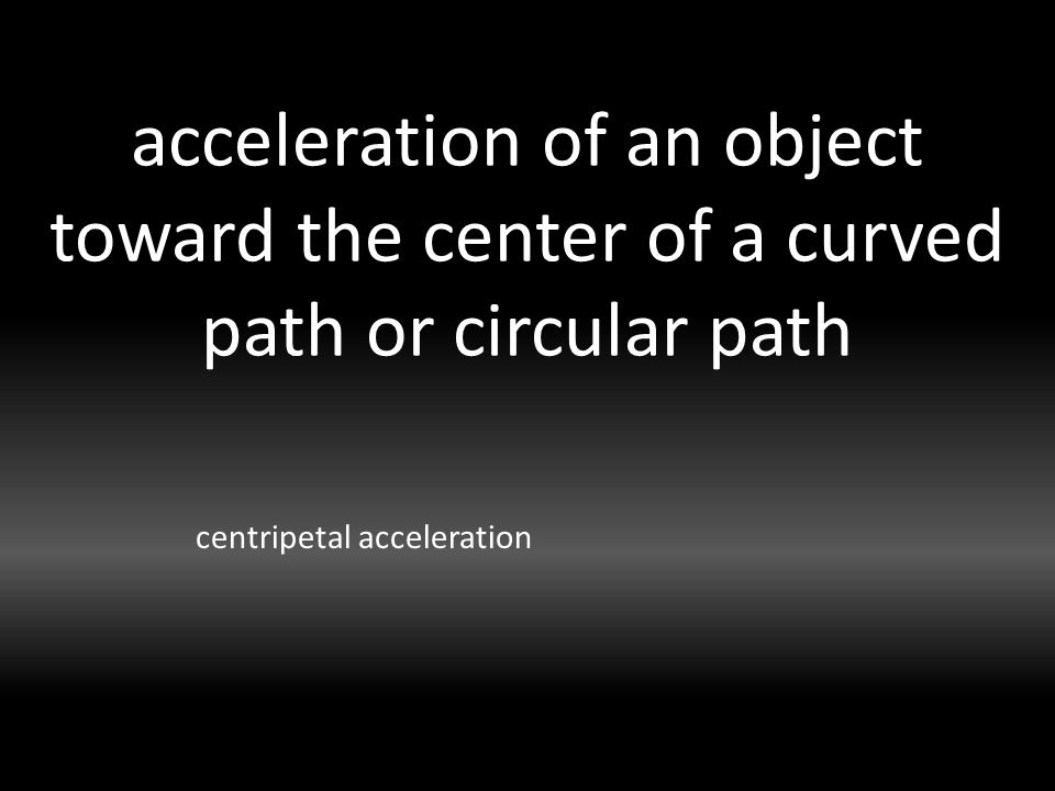 acceleration of an object toward the center of a curved path or circular path centripetal acceleration