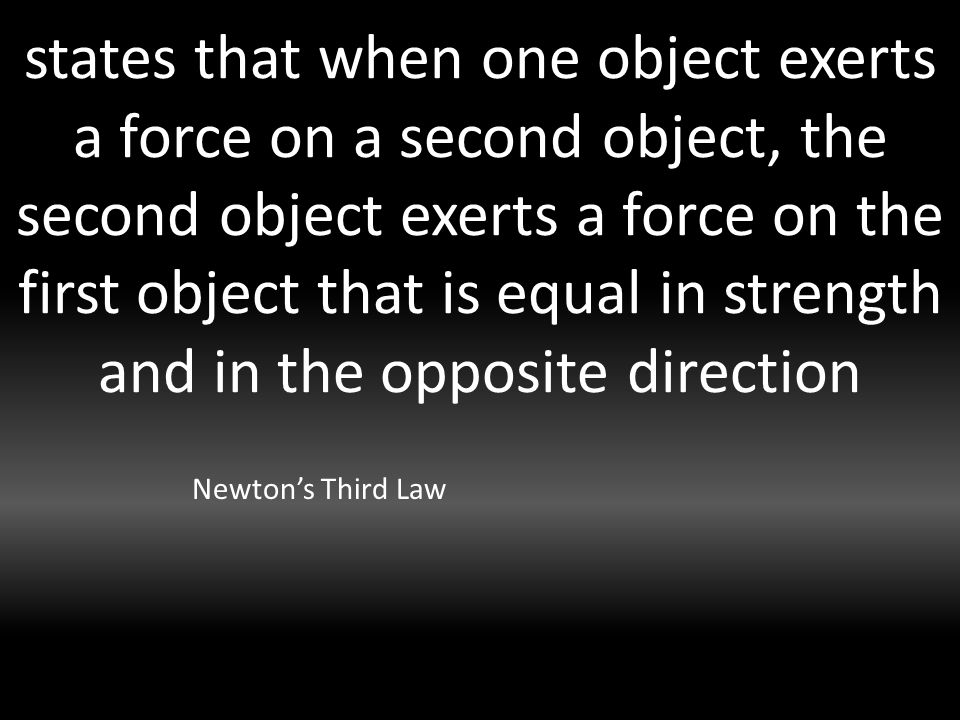 states that when one object exerts a force on a second object, the second object exerts a force on the first object that is equal in strength and in the opposite direction Newton's Third Law