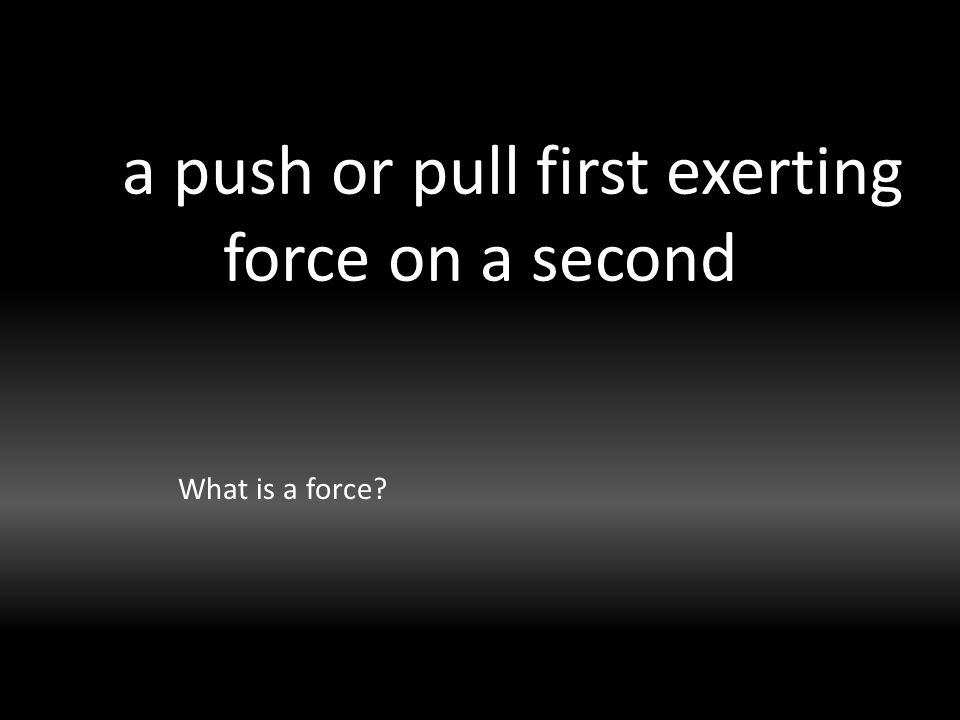 a push or pull first exerting force on a second What is a force