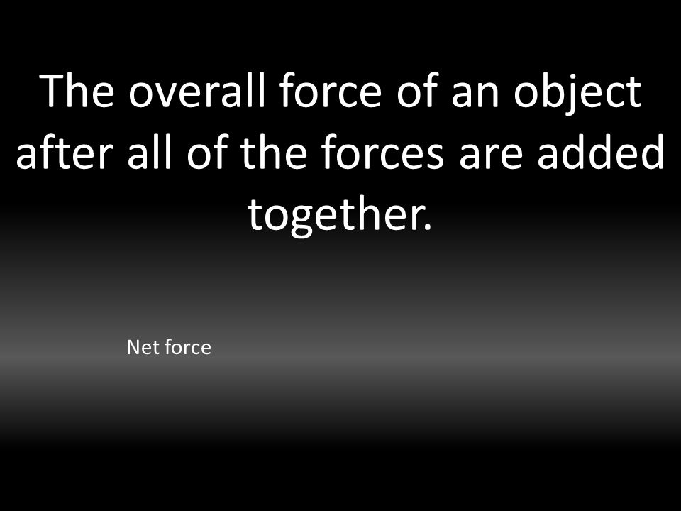 The overall force of an object after all of the forces are added together. Net force