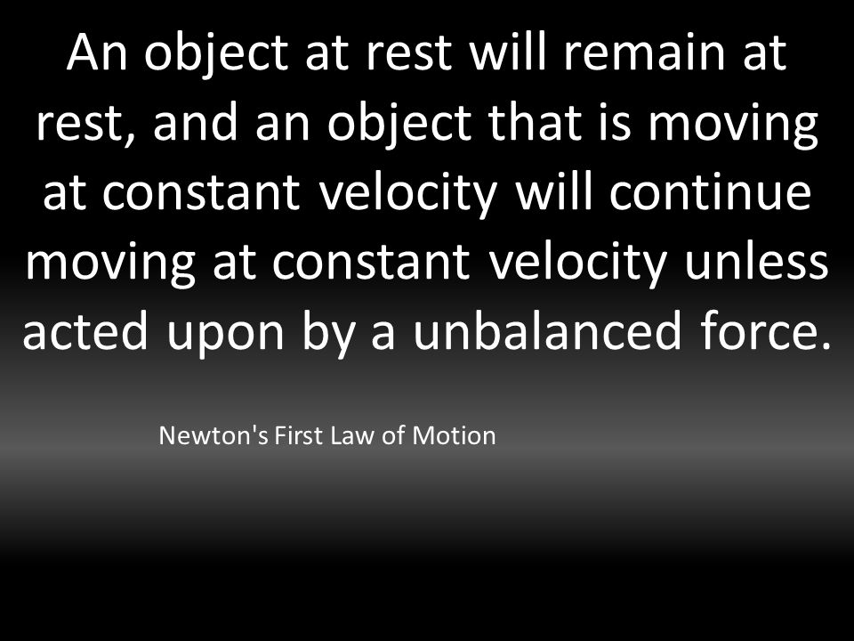 An object at rest will remain at rest, and an object that is moving at constant velocity will continue moving at constant velocity unless acted upon by a unbalanced force.
