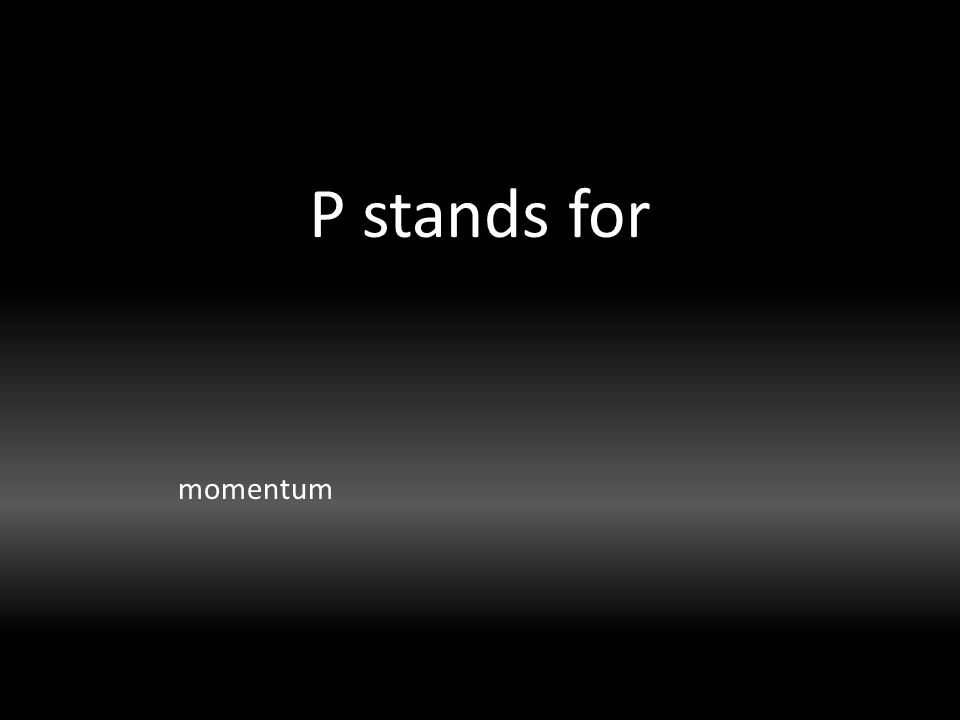 P stands for momentum