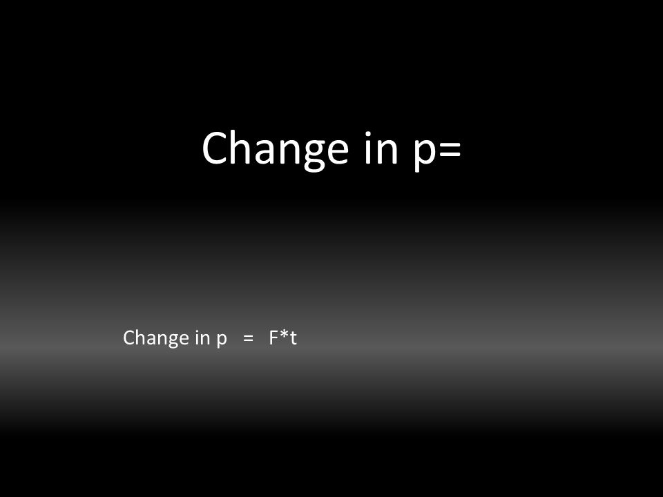 Change in p= Change in p = F*t