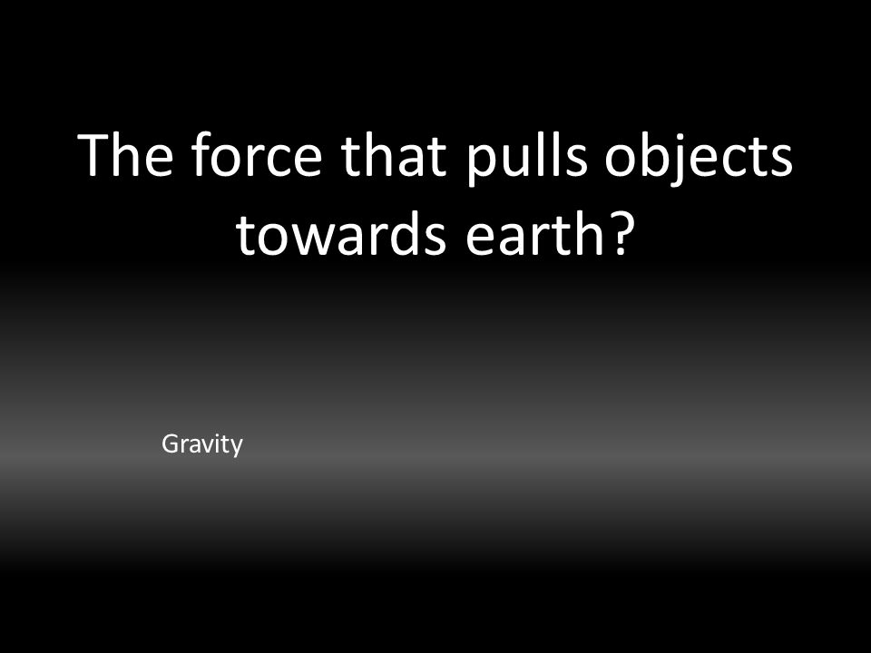 The force that pulls objects towards earth Gravity