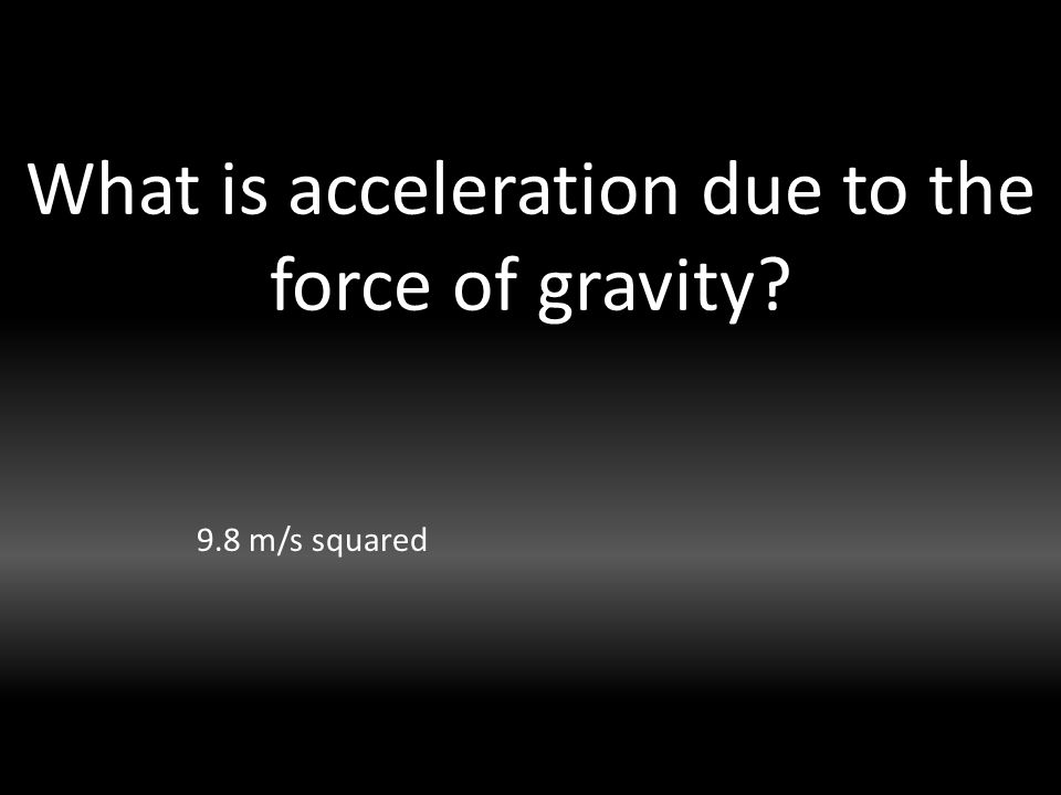 What is acceleration due to the force of gravity 9.8 m/s squared