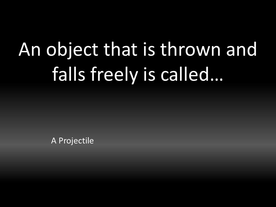 An object that is thrown and falls freely is called… A Projectile