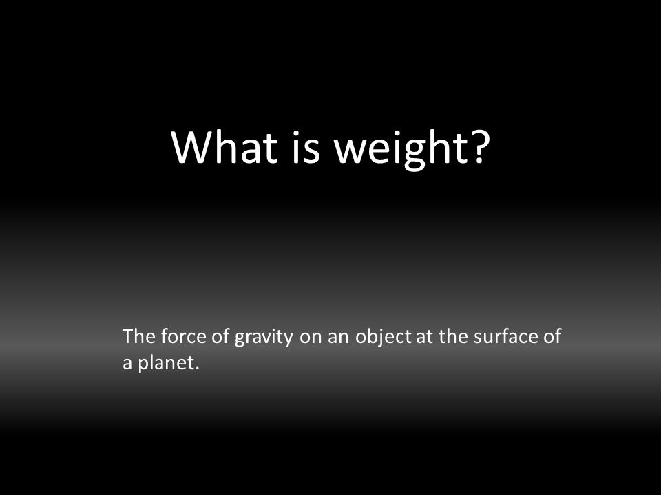 What is weight The force of gravity on an object at the surface of a planet.