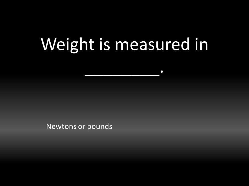 Weight is measured in ________. Newtons or pounds