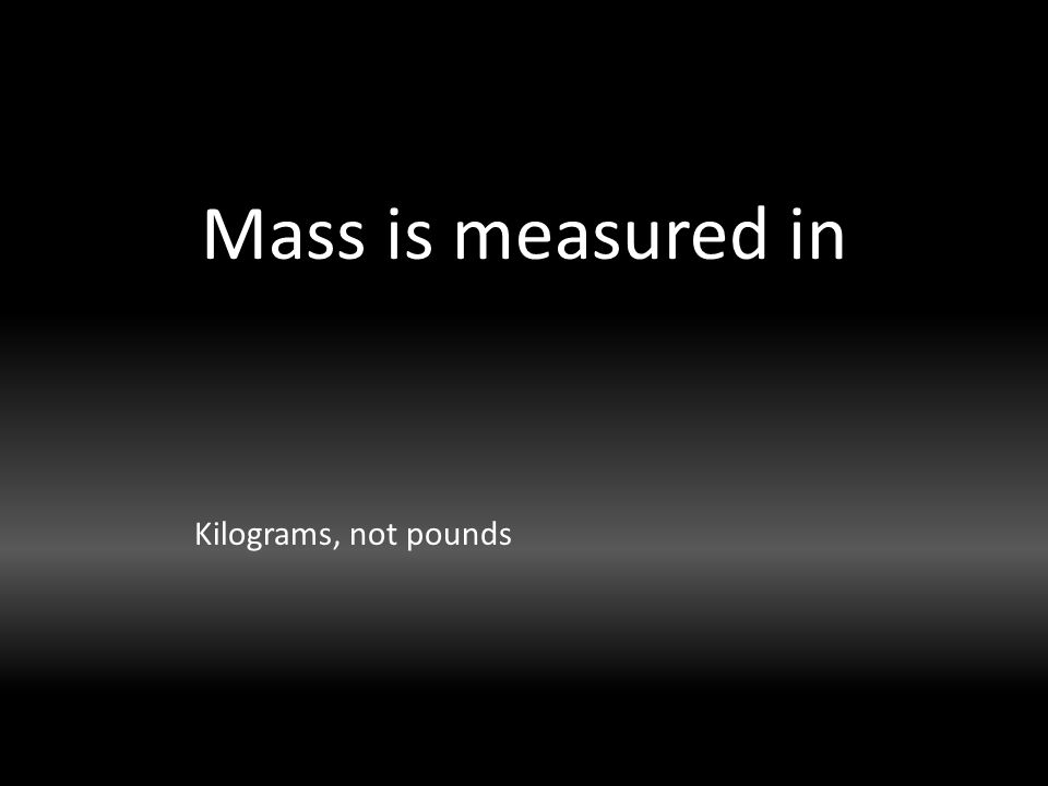 Mass is measured in Kilograms, not pounds