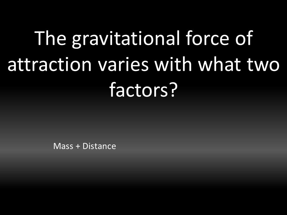 The gravitational force of attraction varies with what two factors Mass + Distance